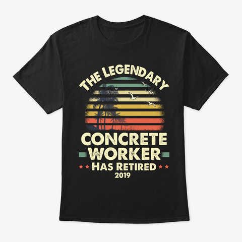2019 Legend Retired Concrete Worker Gift Black T-Shirt Front