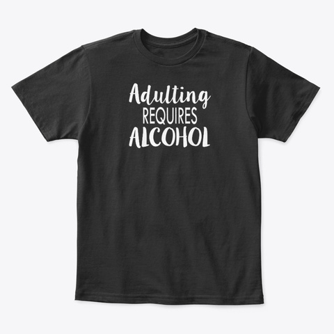 Adulting Requires Alcohol Funny Novelty Black T-Shirt Front