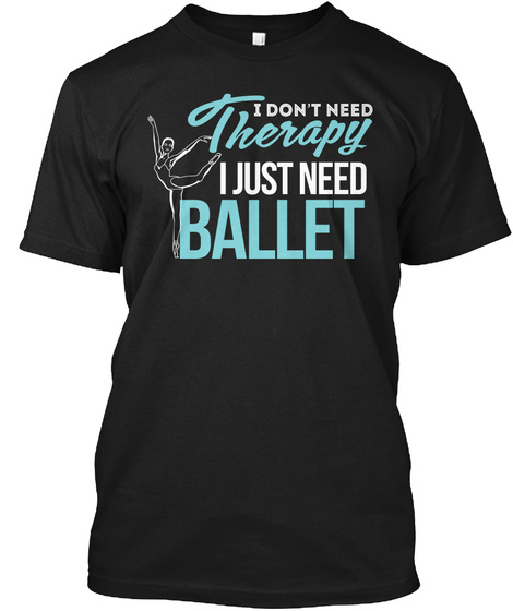I Don't Need Therapy I Just Need Ballet Black T-Shirt Front