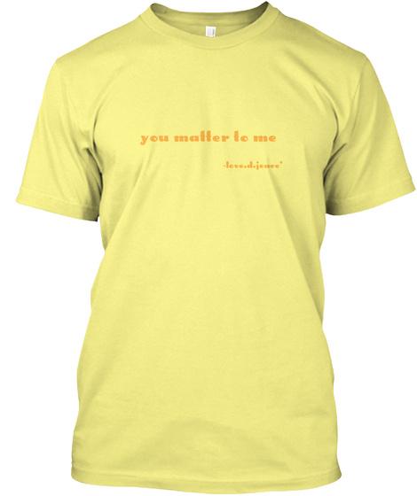 You Matter To Me Lemon Yellow  T-Shirt Front