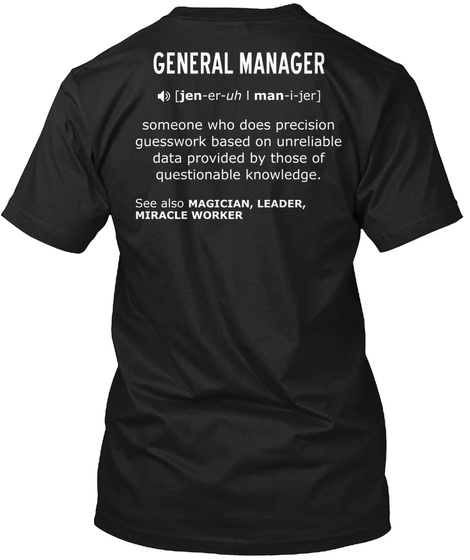 General Manager Jen Er Uh Man I Jer Someone Who Does Precision Guesswork Based On Unreliable Data Provided By Those Black T-Shirt Back
