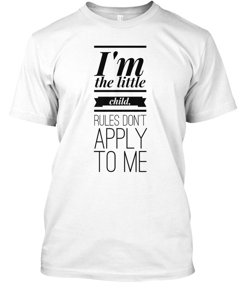 I M The Little Child. Rules Don't Apply To Me White T-Shirt Front