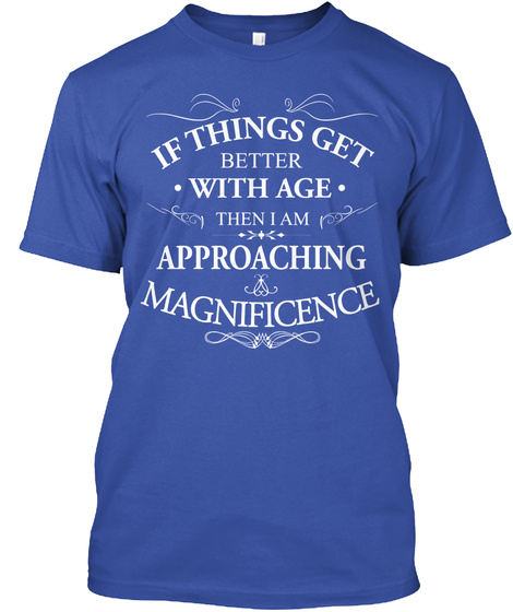 If Things Get Better With Age Then I Am Approaching Magnificence  T-Shirt Front