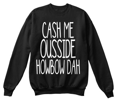 Cash Me Ousside Howbow Dah Black Sweatshirt Front