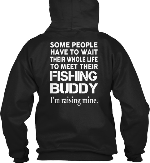 Fishing Dad Some People Have To Wait Their Whole Life To Meet Their Fishing Buddy I'm Rising Mine Black Sweatshirt Back