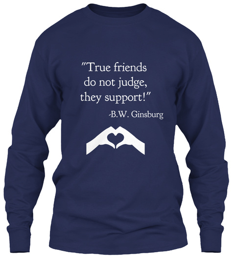 """True Friends  Do Not Judge, They Support!""   B.W. Ginsburg Navy T-Shirt Front"