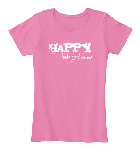 Happy  Looks Good On Me! True Pink Women's T-Shirt Front