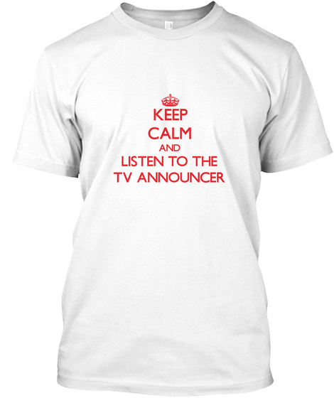 Keep Calm And Listen To The Tv Announcer White T-Shirt Front