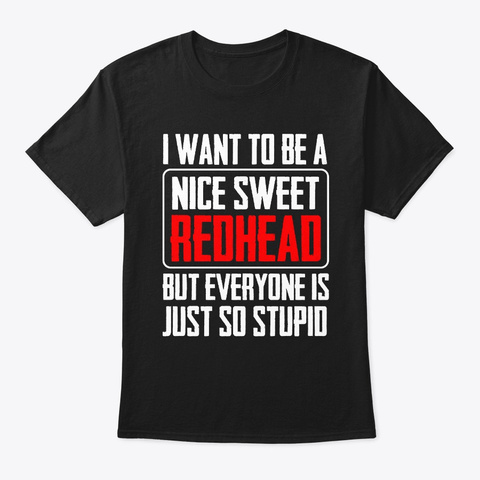 I Want To Be A Nice Sweet Redhead But  Black T-Shirt Front
