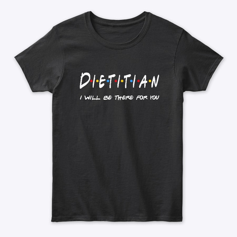 Dietitian  Gifts   I'll Be There For You Black T-Shirt Front