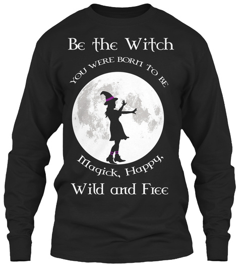 Be The Witch You Were Born To Be Magick, Happy. Wild And Free  Black T-Shirt Front