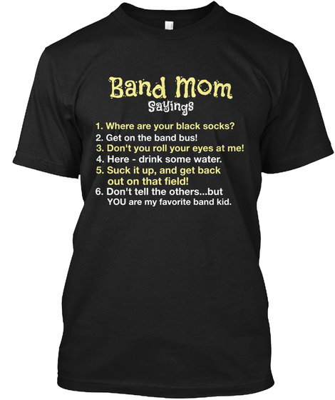 Band Mom Saying 1. Where Are Your Black Socks? 2. Get On The Band Bus! 3. Don't You Roll Your Eyes At Me? 4. Here  ... Black T-Shirt Front