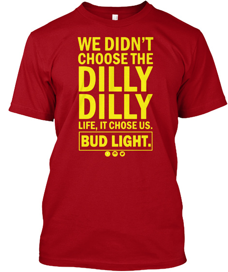 a898133e DILLY DILLY SHIRT. We Didn't Choose The Dilly Dilly Life, It Chose Us. Bud  Light