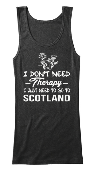 I Dont Need Therapy I Just Need To Go To Scotland Black T-Shirt Front