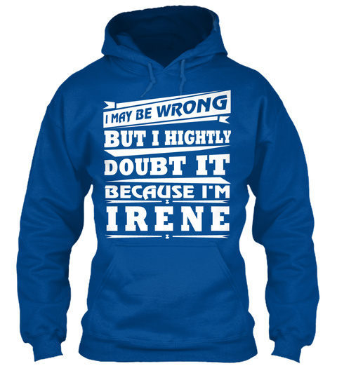 I May Be Wrong But I Highly Doubt It Because I'm Irene Royal Sweatshirt Front
