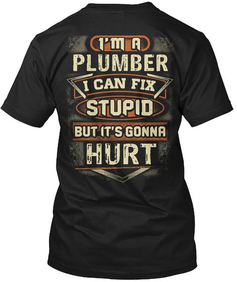 I'm A Plumber I Can Fix Stupid But It's Gonna Hurt Black T-Shirt Back
