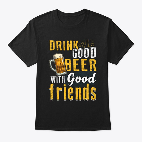 Drink Good Beer With Good Friends Black T-Shirt Front
