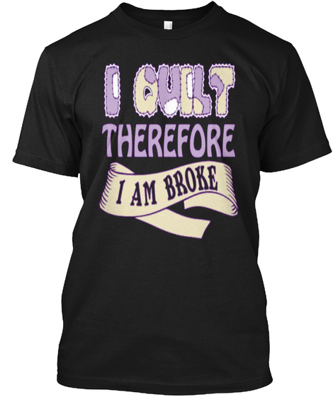 I Quilt Therefore I Am Broke Black T-Shirt Front