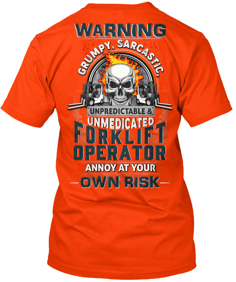 Warning Grumpy, Sarcastic, Unpredictable & Unmedicated Forklift Operator Annoy At Your Own Risk Orange T-Shirt Back