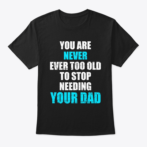 You Are Never Ever Too Old Dad Black T-Shirt Front