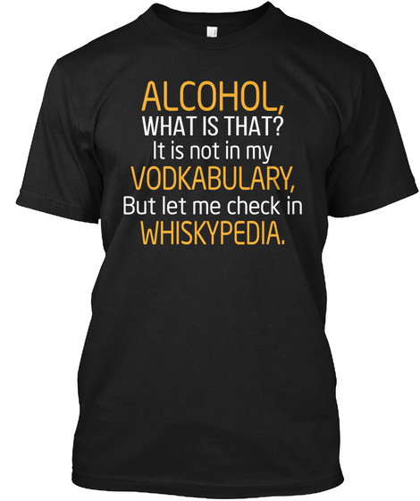 Alcohol, What Is That? It Is Not In My Vodkabulary, But Let Me Check In Whiskypedia. Black T-Shirt Front