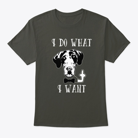 Great Dane I Do What I Want   Dog Smoke Gray T-Shirt Front