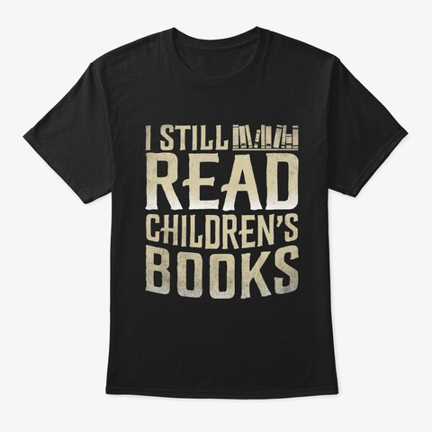 I Still Read Children Books Funny Book  Black T-Shirt Front