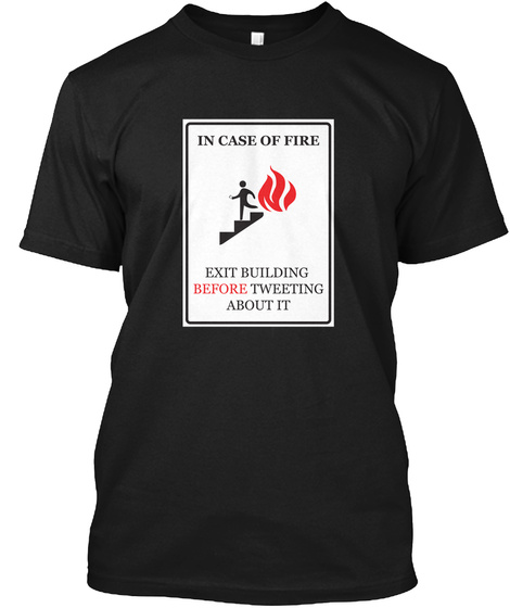 In Case Of Fire Exit Building Before Tweeting About It Black T-Shirt Front