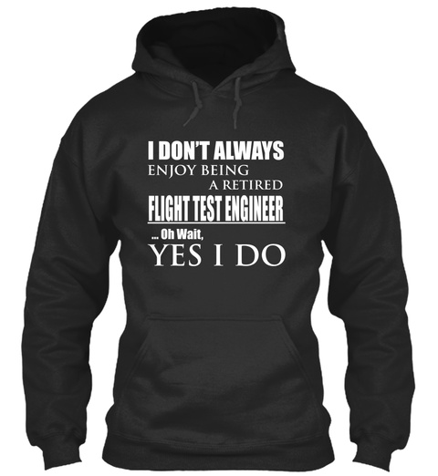 I Don't Always Enjoy Being A Retired Flight Test Engineer Oh Wait Yes I Do Jet Black T-Shirt Front
