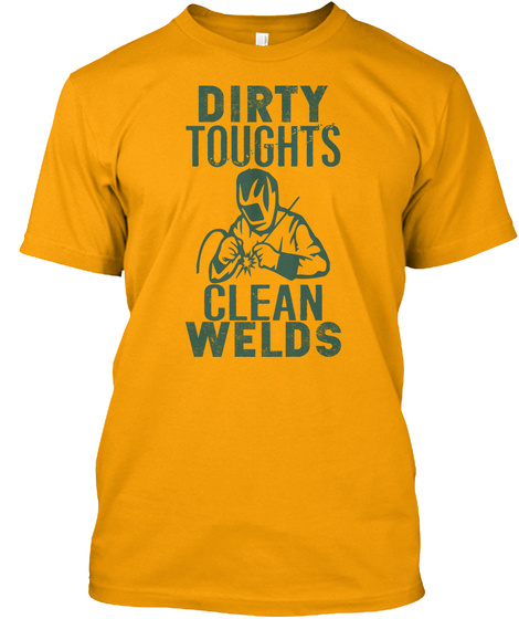 Dirty Thoughts Clean Welds Gold T-Shirt Front