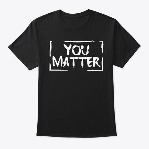 You Matter Teacher Shirt Funny Teacher  Black T-Shirt Front