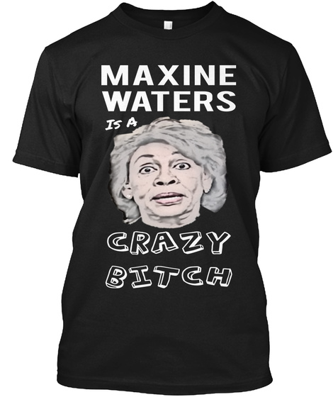 Maxine Waters Is A Crazy Bitch Black T-Shirt Front