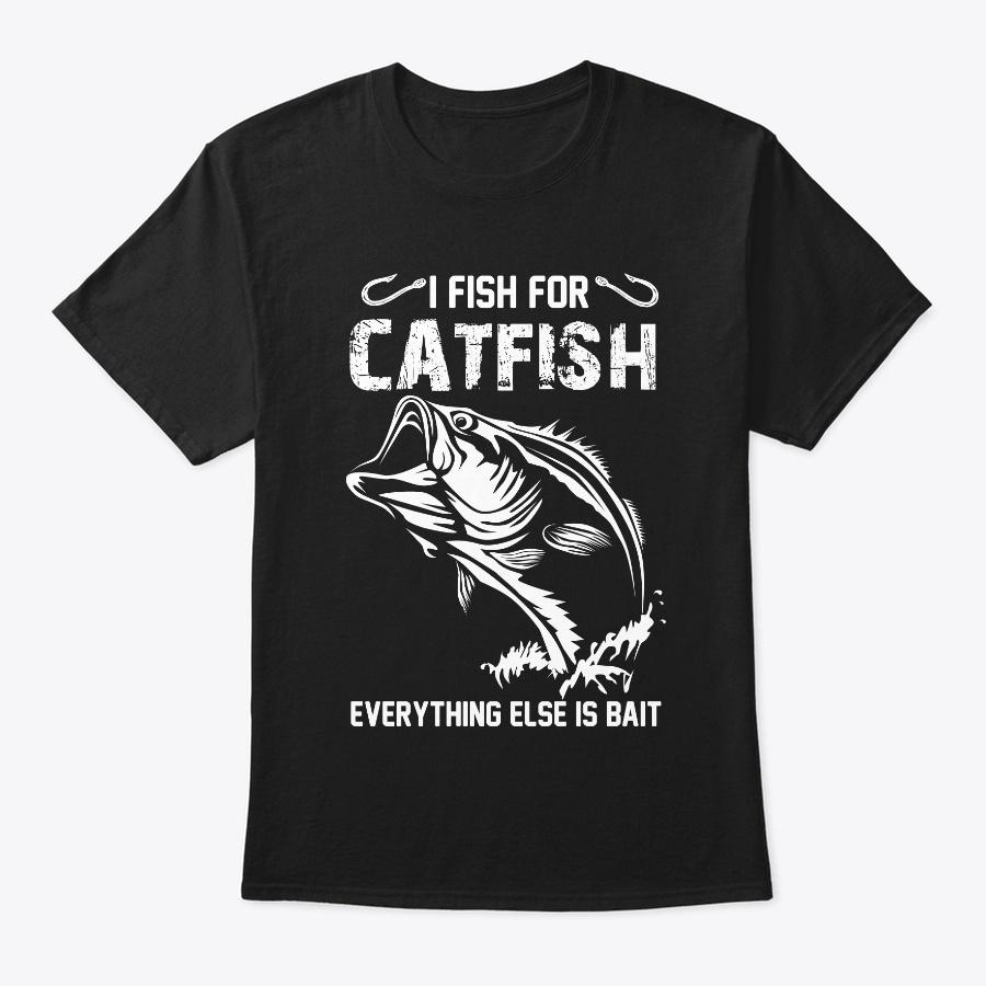 I Fish For Catfish Everything Else Tee Unisex Tshirt