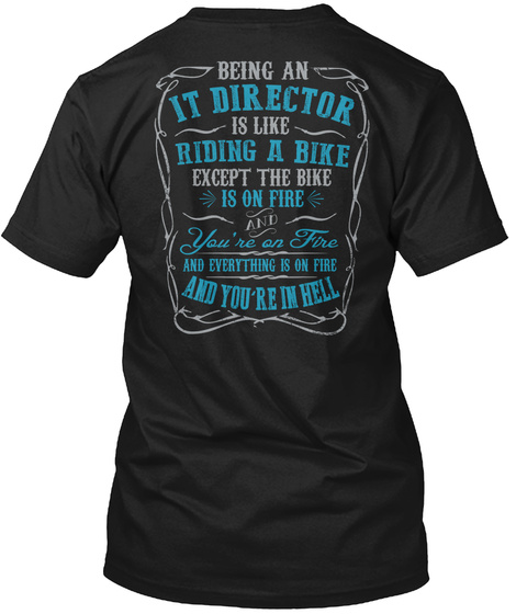 Being An It Director Is Like Riding A Bike Except The Bike Is On Fire And You're On Fire And Everything Is On Fire... Black T-Shirt Back