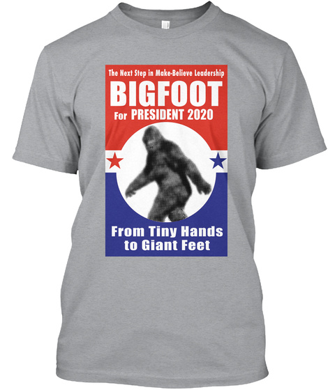 The Next Step In Make   Believe Leadership Bigfoot For President 2020 From Tiny Hands To Giant Feet Heather Grey T-Shirt Front