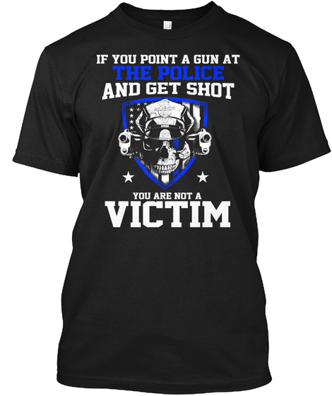 If You Point A Gun At The Police And Get Shot You Are Not A Victim Black T-Shirt Front
