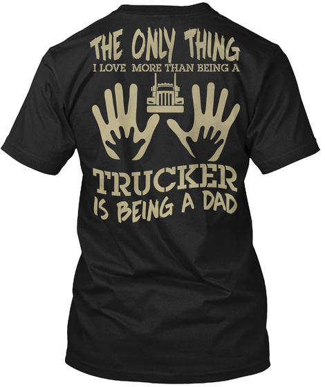 The Only Thing I Love More That Being A Trucker Is Being A Dad Black T-Shirt Back