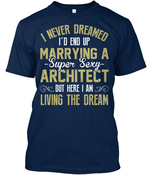I Never Dreamed I'd End Up Marrying A Super Sexy Architect But Here I Am Living The Dream Navy T-Shirt Front