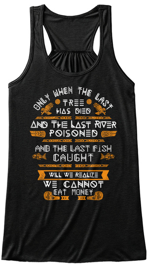 Only When The Last Tree Has Died And The Last River Poisoned And The Last Fish Caught Will We Realize Black T-Shirt Front