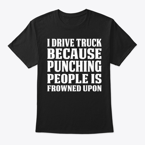 I Drive Truck Because Punching T Shirt Black T-Shirt Front