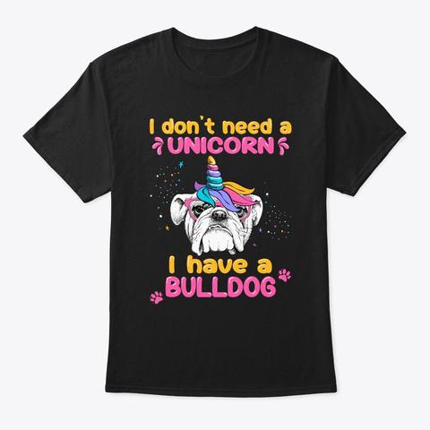 Not Need A Unicorn Have A Bulldog Tshirt Black T-Shirt Front