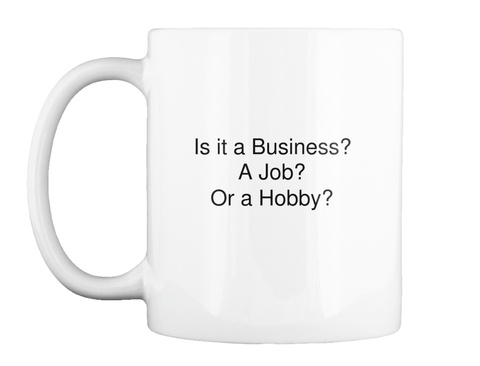 Is It A Business? A Job? Or A Hobby? White Mug Front