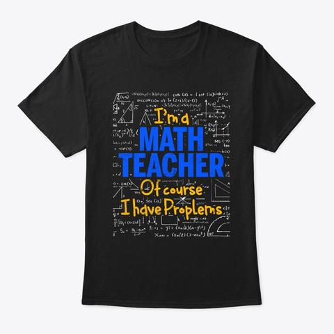 I'm A Math Teacher Of Course I Have  Black T-Shirt Front