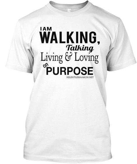 I Am Walking,  Talking Living & Loving On Purpose Relentlessaaron.Net White T-Shirt Front