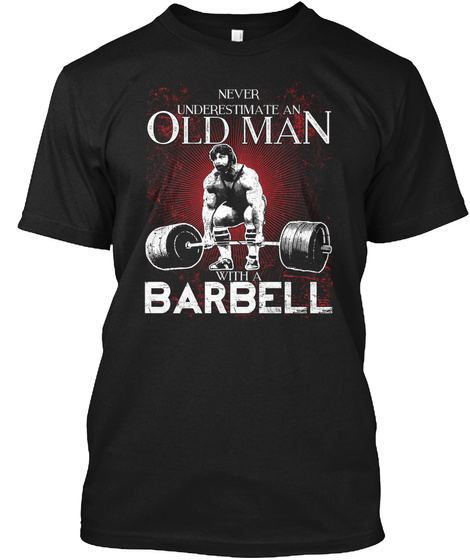 Never Underestimate An Old Man With A Barbell Black T-Shirt Front