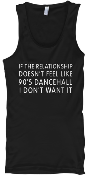 If The Relationship Doesnt Feel Like 90s Dancehall I Dont Want It Black T-Shirt Front