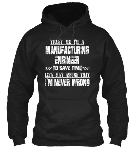 Trust Me I'm A Manufacturing Engineer To Save Time Let's Just Assume That I'm Never Wrong Black T-Shirt Front