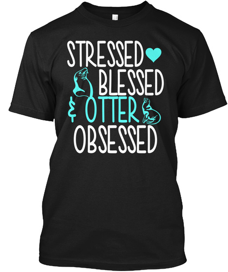 Stressed Blessed Otter Obsessed Black T-Shirt Front