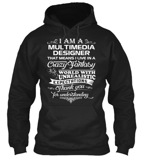I Am A Multimedia Designer That Means I Live In A Crazy Fantasy World With Unrealistic Expectations Thank You For... Black T-Shirt Front