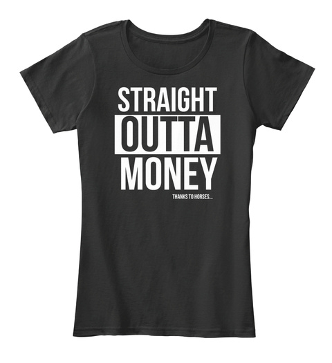 Straight Outta Money Thanks To Horses... Black T-Shirt Front